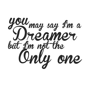 You May Say I'm A Dreamer - Black Text  by quinndeltrice