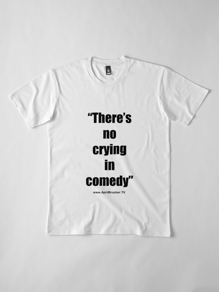 Alternate view of No Crying in Comedy! Premium T-Shirt