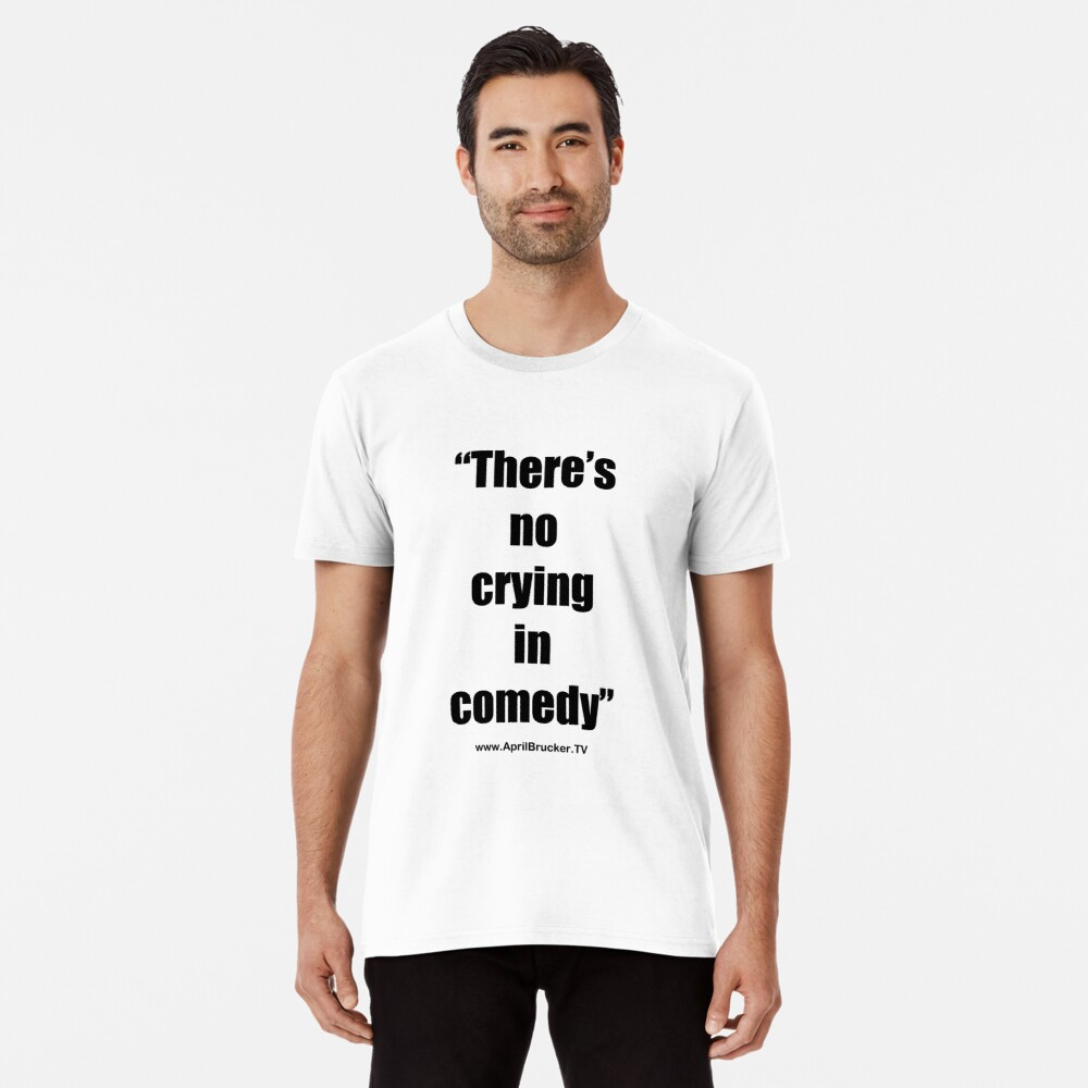 No Crying in Comedy! Premium T-Shirt