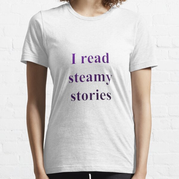 I read steamy stories Essential T-Shirt