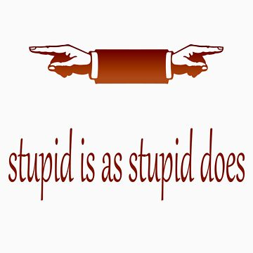 Stupid is as Stupid Does by fotoguy