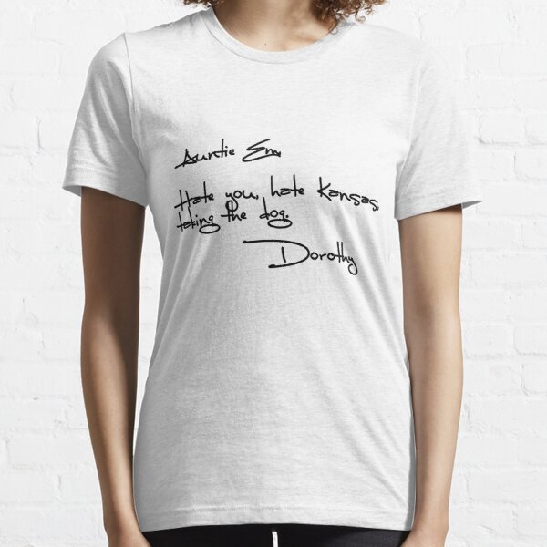 Auntie Em, Hate you, hate Kansas, taking the dog. Dorothy Essential T-Shirt