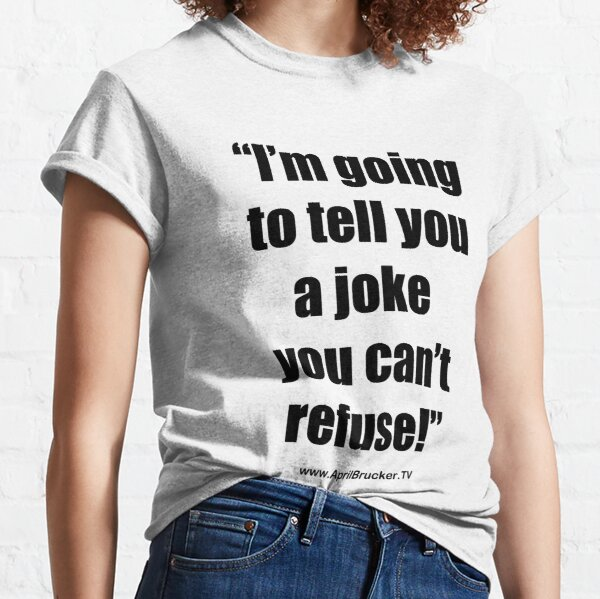 I'm going to tell you a joke you can't refuse! Classic T-Shirt