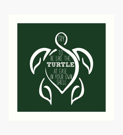 Try to be like the turtle, at ease in your own shell.  Art Print