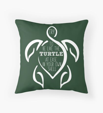 Try to be like the turtle, at ease in your own shell.  Throw Pillow