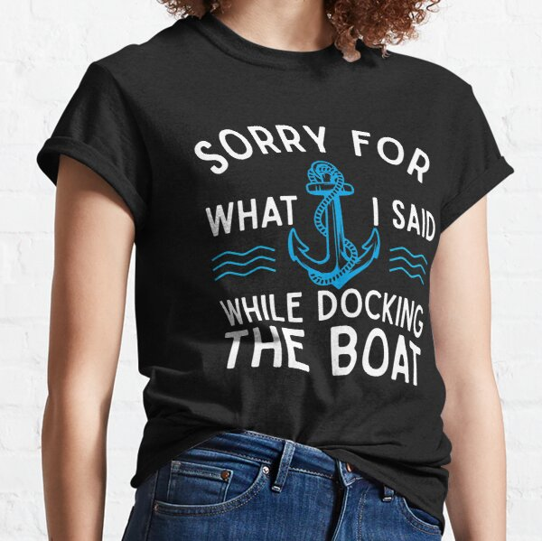 Sorry for what I said while docking the boat hilarious sailing boating lover gifts Classic T-Shirt