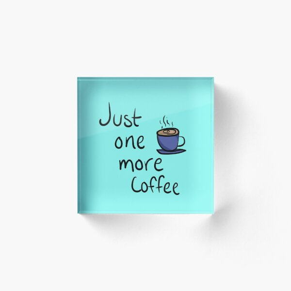 Just One More Coffee Typography Design Acrylic Block