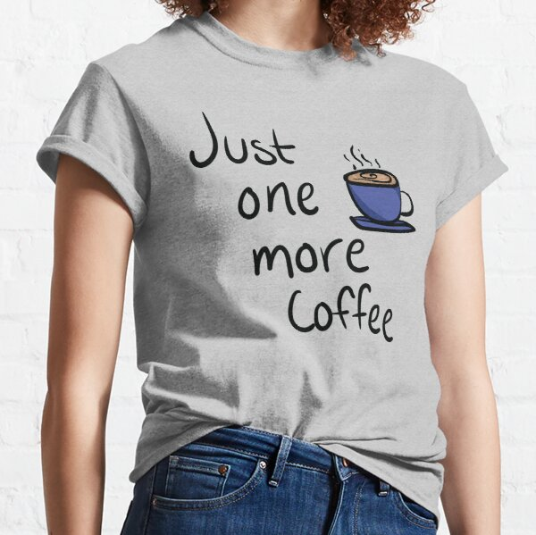 Just One More Coffee Typography Design Classic T-Shirt