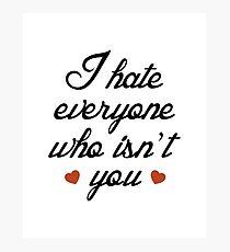 I Hate Everyone Who Isn't You Photographic Print