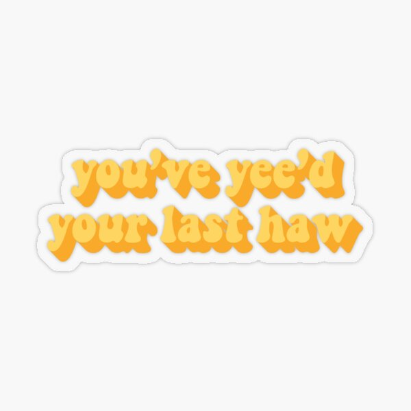 YOU'VE YEE'D YOUR LAST HAW Transparent Sticker