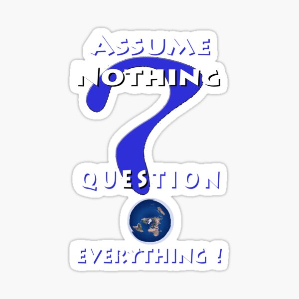 Assume Nothing Question Everything! Sticker