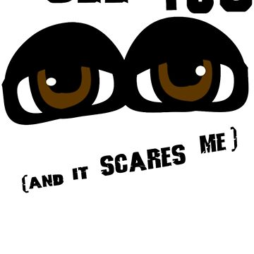 I See You And It Scares Me With Freaky Eyes by goplak79