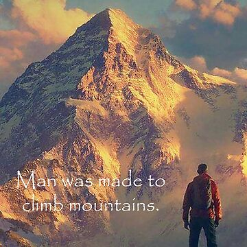 Man Was Made To Climb Mountains by Godeskian