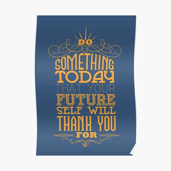 Do something today that your future self will thank you for. Poster