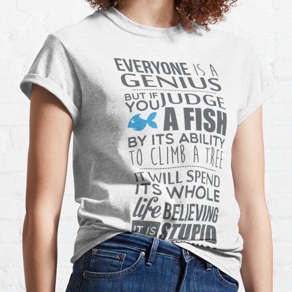 Everyone is a genius. But if you judge a fish by its ability to climb a tree, it will spend its whole life believing it is stupid – Einstein Classic T-Shirt