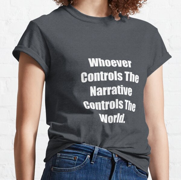 Whoever Controls The Narrative Controls The World Classic T-Shirt