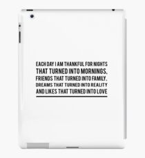 Each day I am thankful for nights that turned into mornings, friends that turned into family, dreams that turned into reality and likes that turned into love iPad Case/Skin