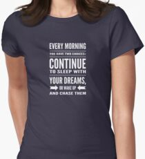 Every morning you have two choices: continue to sleep with your dreams, or wake up and chase them Women's Fitted T-Shirt