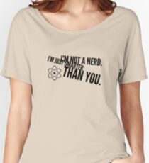 I'm not a nerd. I'm just smarter than you. Women's Relaxed Fit T-Shirt