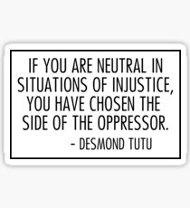 if you are neutral in situations of injustice you have chosen the side of the oppressor Sticker
