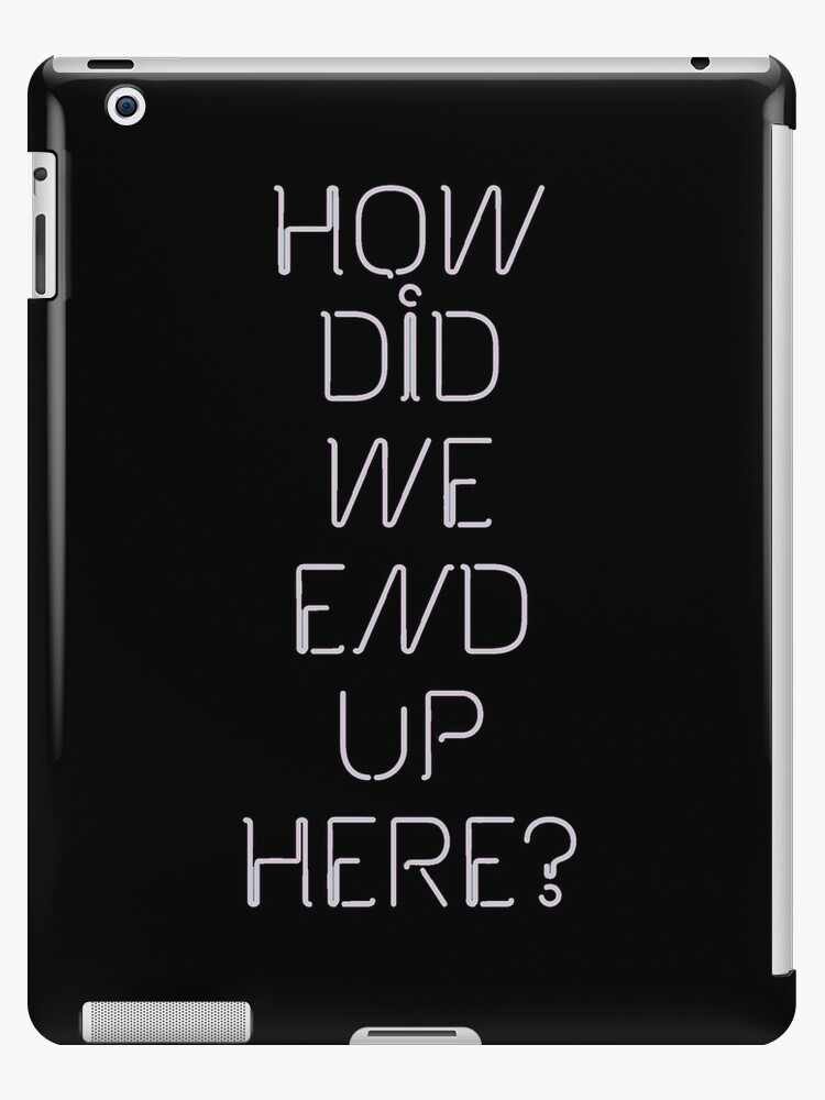 How Did We End Up Here Ipad Case Skin By Sthr Redbubble
