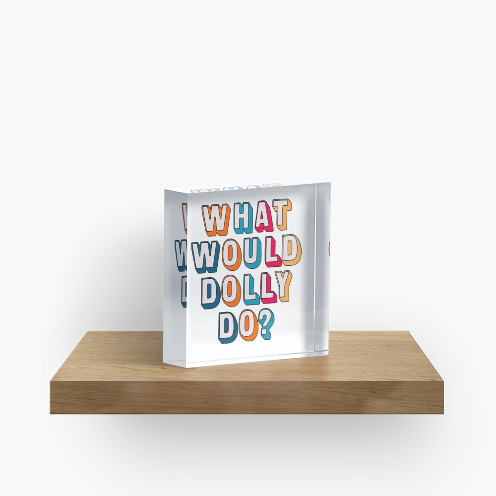 What would Dolly do ? Acrylic Block