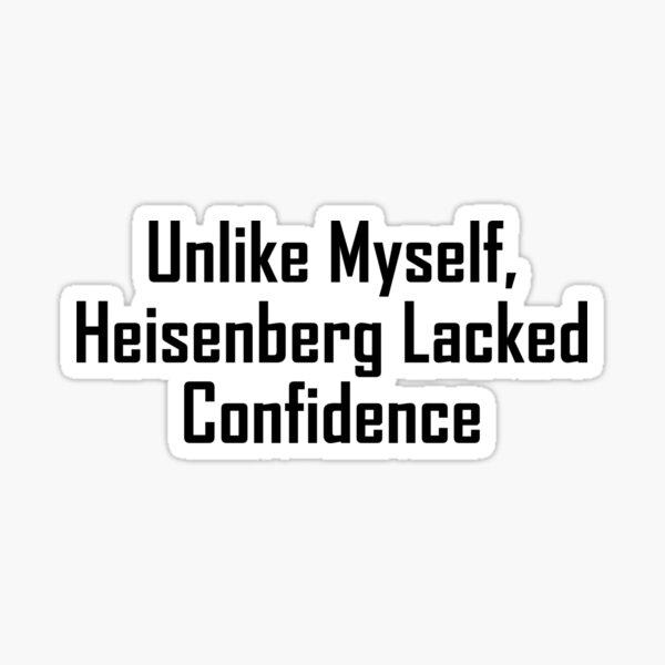 Unlike Myself, Heisenberg Lacked Confidence Sticker
