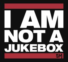 I AM NOT A JUKEBOX!