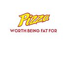 Pizza.........it's worth being fat for! by newbs