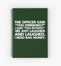 "The officer said ""you drinking?"" I said ""you buying?"" We just laughed and laughed. I need bail money. Spiral Notebook"