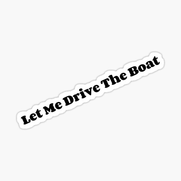 Let Me Drive the Boat Sticker