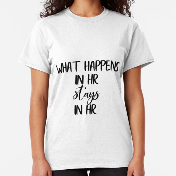 What Happens in HR Stays in HR Classic T-Shirt