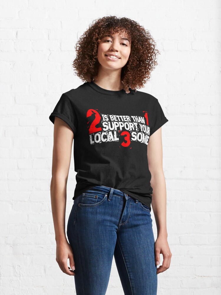Alternate view of 2 is Better Than 1 Support Your Local 3 Some Classic T-Shirt