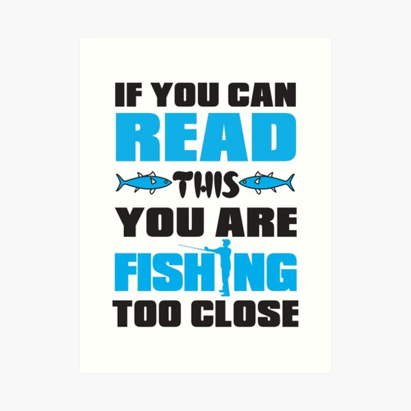 If You Can Read This You Are Fishing Too Close Art Print