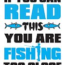 If You Can Read This You Are Fishing Too Close by SavvyTurtle