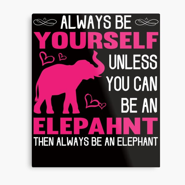 Always Be Yourself Unless You Can Be An Elephant Metal Print