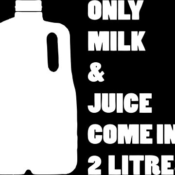 Only milk & Juice come in 2 litres! (White) by SlimReaper35