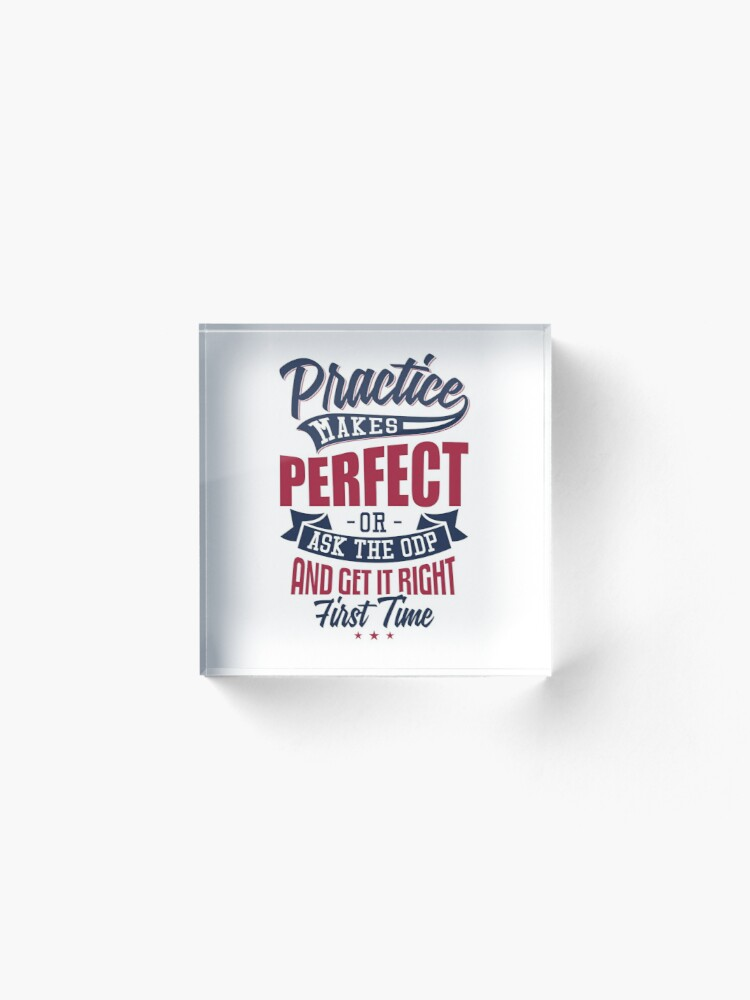 Alternate view of Practice makes Perfect - Or Ask The ODP And Get It Right First Time Acrylic Block