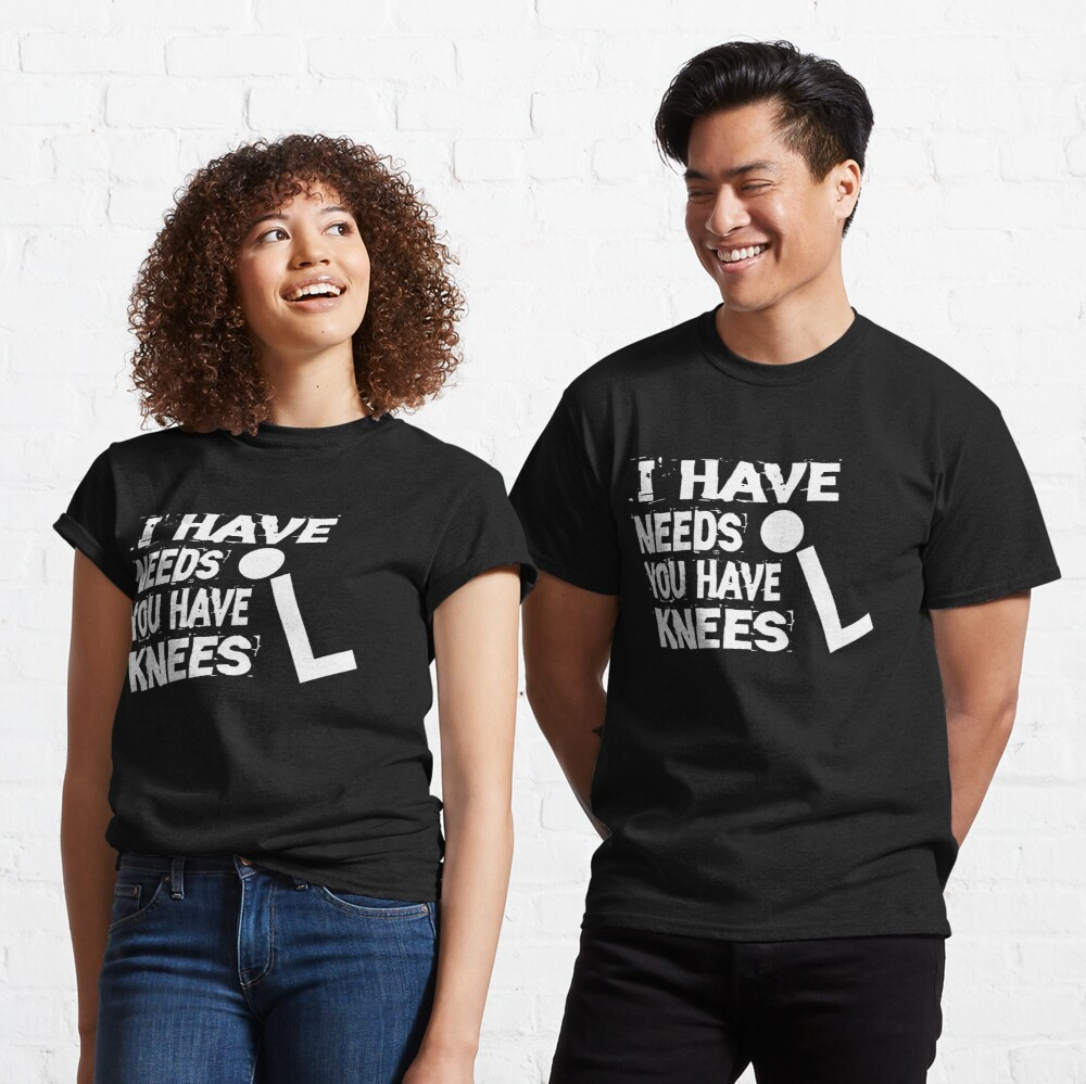 I Have Needs You Have Knees Classic T-Shirt