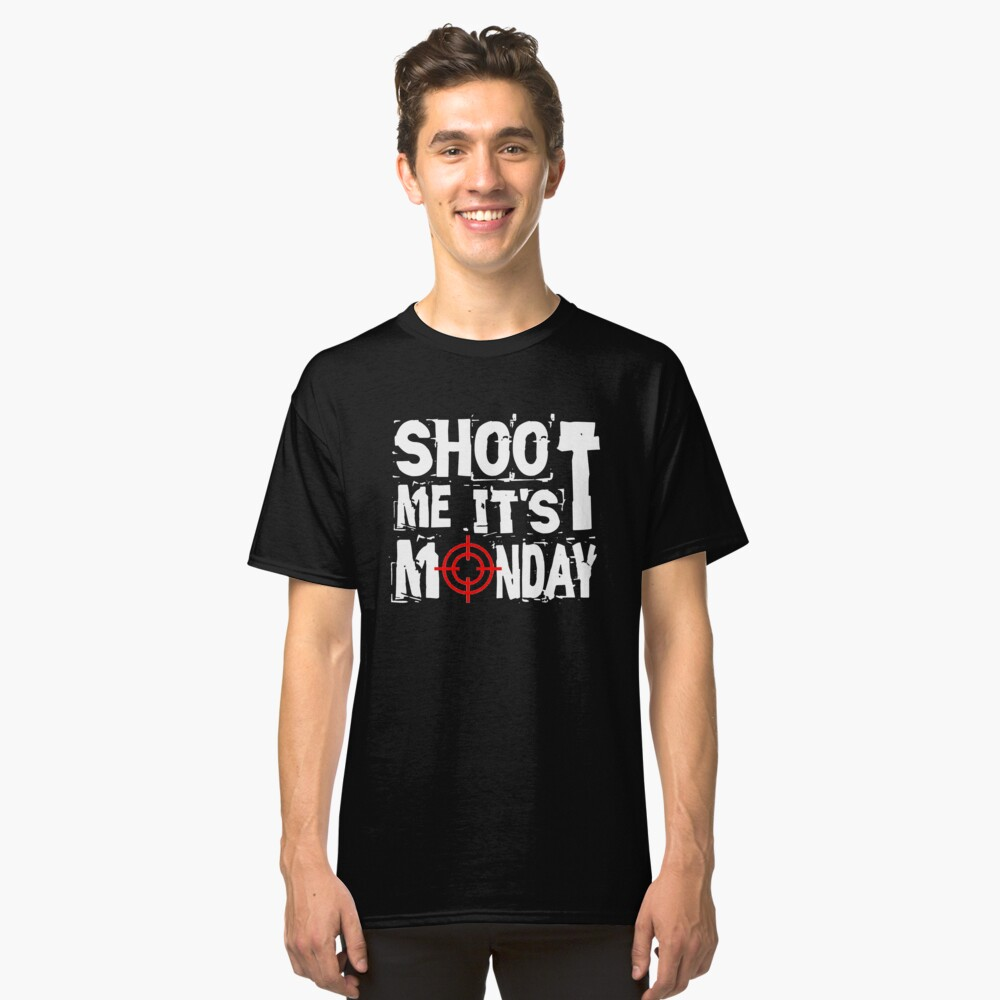 Shoot Me It's Monday Classic T-Shirt