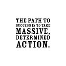 Motivational quote - The path to success is to take massive, determined action. by IdeasForArtists