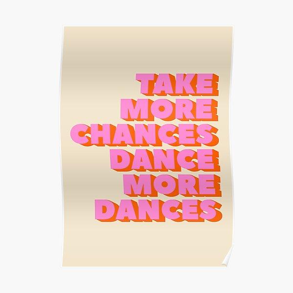 TAKE MORE CHANCES DANCE MORE DANCES - typography artwork Poster