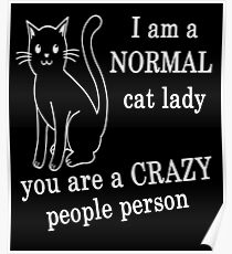 I AM A NORMAL CAT LADY YOU ARE A CRAZY PEOPLE PERSON Poster