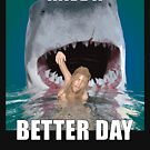 Shark attack - Have a better day! by Andy Renard