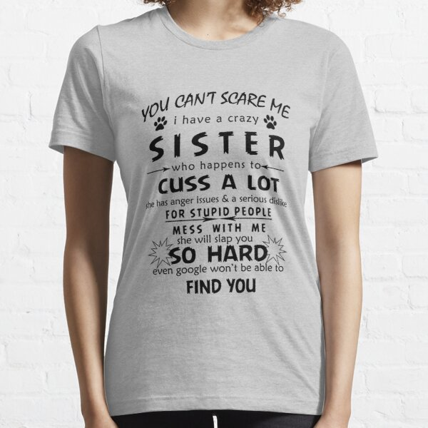 You can't Scare Me I Have A Crazy Sister She Has Anger tee T-Shirt Essential T-Shirt