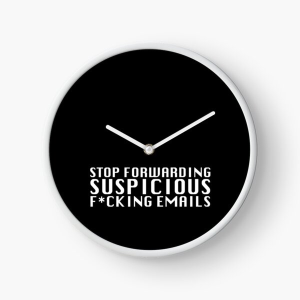 Stop Forwarding Suspicious F*cking Emails Clock