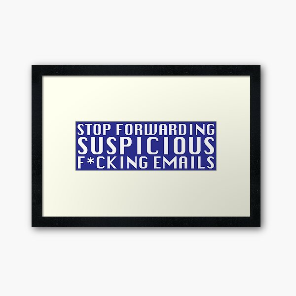 Stop Forwarding Suspicious F*cking Emails Framed Art Print