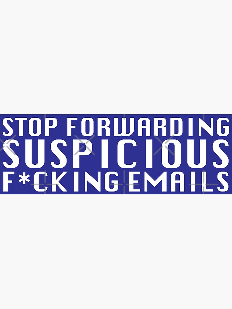 Stop Forwarding Suspicious F*cking Emails by grantsewell