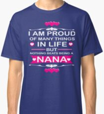 I AM PROUD OF MANY THINGS IN LIFE BUT NOTHING BEATS BEING A NANA Classic T-Shirt