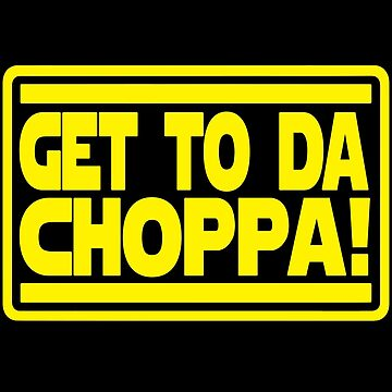 Get To Da Choppa! by Tee-Frenzy